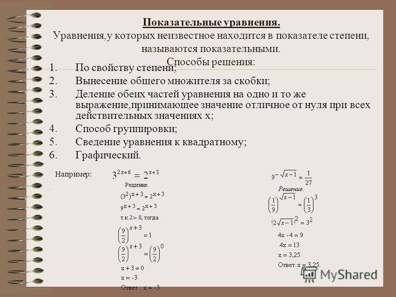 Показательные уравнения. Уравнения,у которых неизвестное находится в показателе степени, называются показательными. Способы решения: 1. По свойству степени; 2. Вынесение общего множителя за скобки; 3. Деление обеих частей уравнения на одно и то же вы