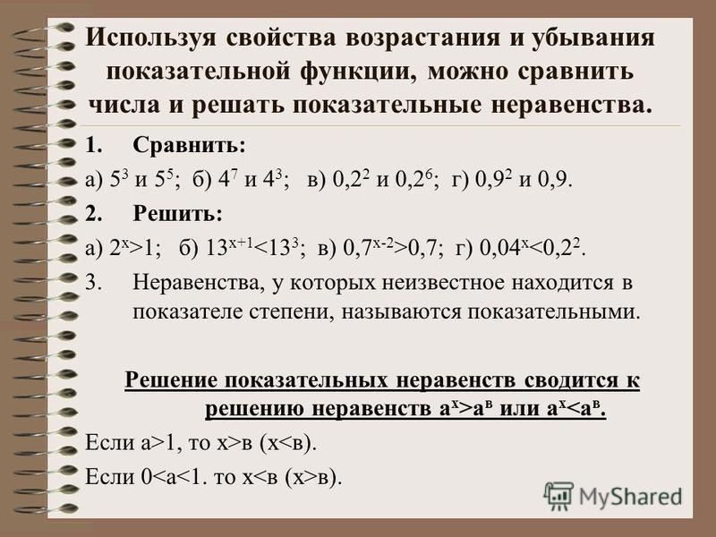 Используя свойства возрастания и убывания показательной функции, можно сравнить числа и решать показательные неравенства. 1.Сравнить: а) 5 3 и 5 5 ; б) 4 7 и 4 3 ; в) 0,2 2 и 0,2 6 ; г) 0,9 2 и 0,9. 2.Решить: а) 2 х >1; б) 13 х+1 0,7; г) 0,04 х <0,2