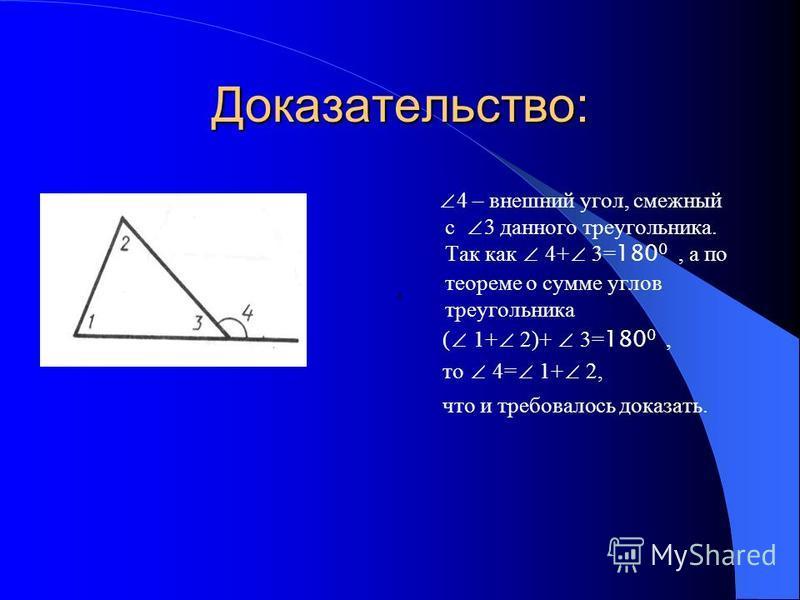 Доказательство: 4 – внешний угол, смежный с 3 данного треугольника. Так как 4+ 3= 180 0, а по теореме о сумме углов треугольника ( 1+ 2)+ 3= 180 0, то 4= 1+ 2, что и требовалось доказать.