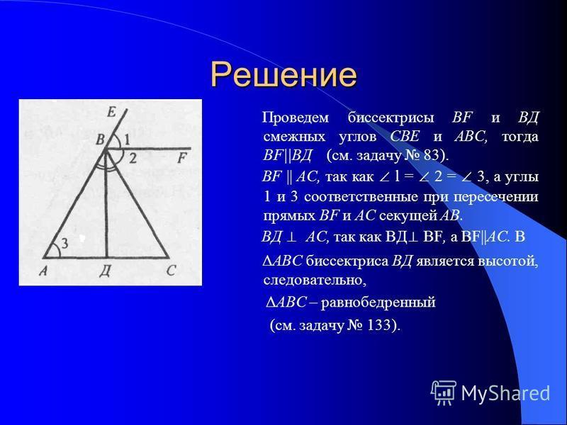 Решение Проведем биссектрисы BF и ВД смежных углов СВЕ и ABC, тогда ВF||ВД (см. задачу 83). BF || АС, так как l = 2 = 3, а углы 1 и 3 соответственные при пересечении прямых BF и АС секущей АВ. ВД АС, так как BД BF, a BF||AC. В Δ ABC биссектриса ВД яв