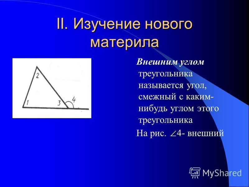II. Изучение нового материла Внешним углом треугольника называется угол, смежный с каким- нибудь углом этого треугольника На рис. 4- внешний
