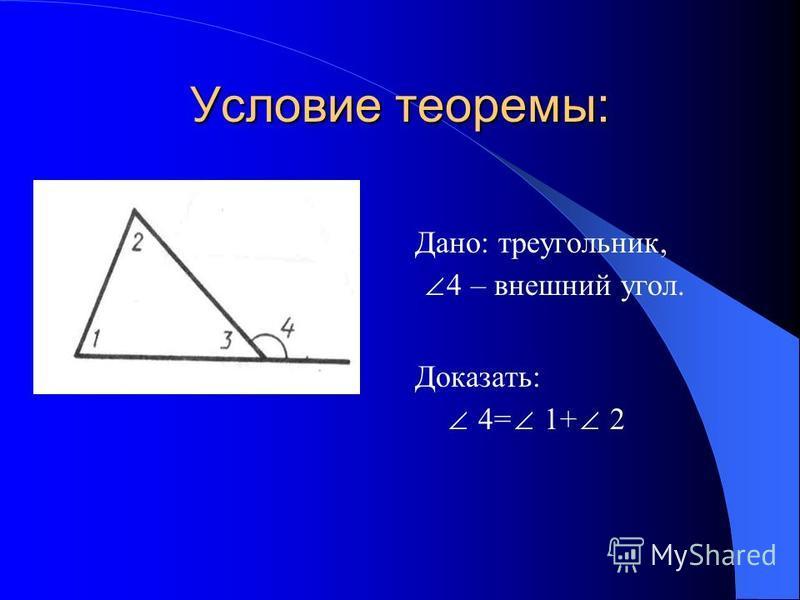 Условие теоремы: Дано: треугольник, 4 – внешний угол. Доказать: 4= 1+ 2