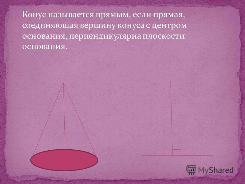 Конус называется прямым, если прямая, соединяющая вершину конуса с центром основания, перпендикулярна плоскости основания.