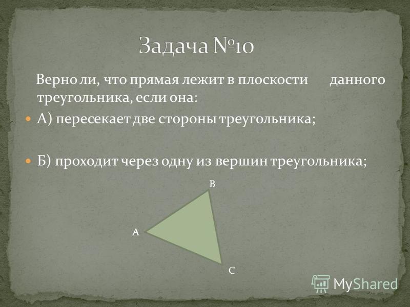 Верно ли, что прямая лежит в плоскости данного треугольника, если она: А) пересекает две стороны треугольника; Б) проходит через одну из вершин треугольника; А В С