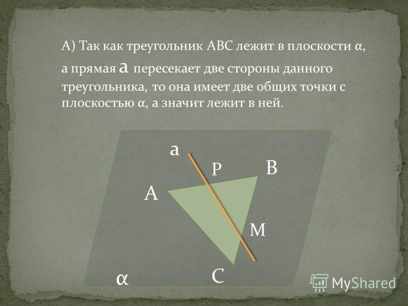А В С а α А) Так как треугольник АВС лежит в плоскости α, а прямая а пересекает две стороны данного треугольника, то она имеет две общих точки с плоскостью α, а значит лежит в ней. Р М