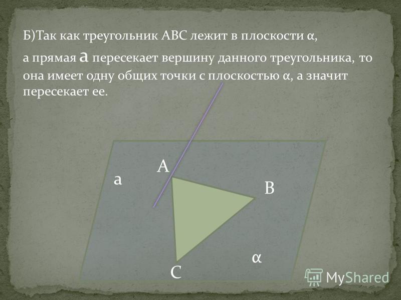 а А В С α Б)Так как треугольник АВС лежит в плоскости α, а прямая а пересекает вершину данного треугольника, то она имеет одну общих точки с плоскостью α, а значит пересекает ее.