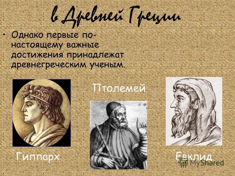 в Древней Греции Однако первые по- настоящему важные достижения принадлежат древнегреческим ученым. Евклид Гиппарх Птолемей