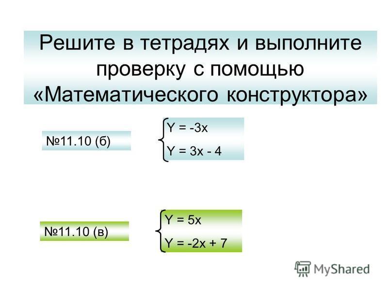 Решите в тетрадях и выполните проверку с помощью «Математического конструктора» 11.10 (б) 11.10 (в) Y = -3x Y = 3x - 4 Y = 5x Y = -2x + 7
