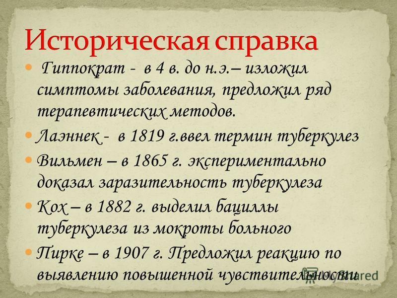 Гиппократ - в 4 в. до н.э.– изложил симптомы заболевания, предложил ряд терапевтических методов. Лаэннек - в 1819 г.ввел термин туберкулез Вильмен – в 1865 г. экспериментально доказал заразительность туберкулеза Кох – в 1882 г. выделил бациллы туберк