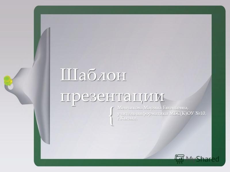 { Менчикова Марина Евгеньевна, учитель информатики МБС(К)ОУ 10, г.Кызыл. Шаблон презентации