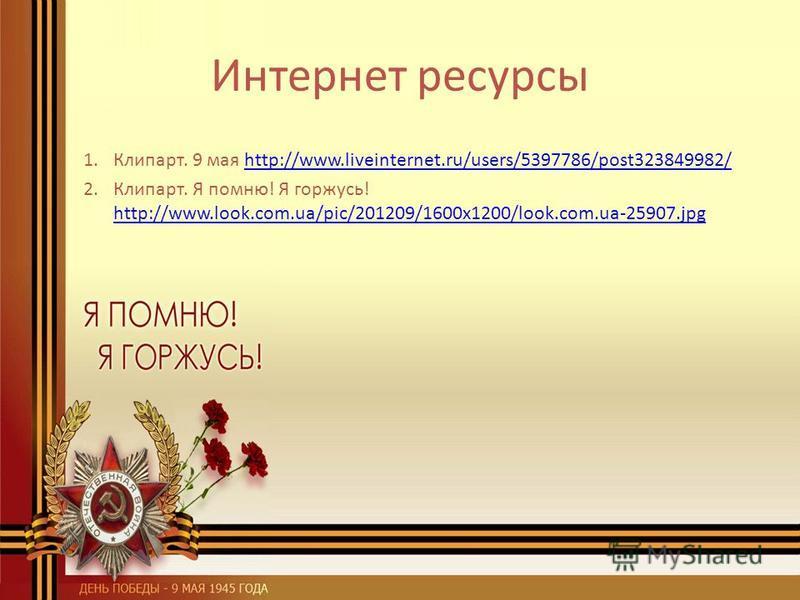 Интернет ресурсы 1.Клипарт. 9 мая http://www.liveinternet.ru/users/5397786/post323849982/http://www.liveinternet.ru/users/5397786/post323849982/ 2.Клипарт. Я помню! Я горжусь! http://www.look.com.ua/pic/201209/1600x1200/look.com.ua-25907. jpg http://