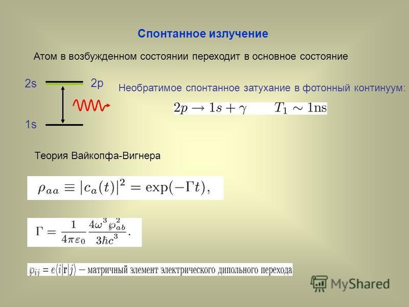 Спонтанное излучение Атом в возбужденном состоянии переходит в основное состояние 1s 2p 2s Необратимое спонтанное затухание в фотонный континуум: Теория Вайкопфа-Вигнера