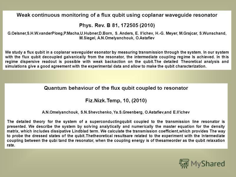 Weak continuous monitoring of a flux qubit using coplanar waveguide resonator Phys. Rev. B 81, 172505 (2010) G.Oelsner,S.H.W.vanderPloeg,P.Macha,U.Hubner,D.Born, S. Anders, E. Ilichev, H.-G. Meyer, M.Grajcar, S.Wunschand, M.Siegel, A.N.Omelyanchouk,
