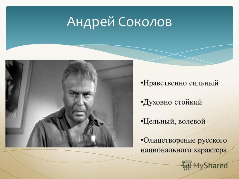 Андрей Соколов Нравственно сильный Духовно стойкий Цельный, волевой Олицетворение русского национального характера