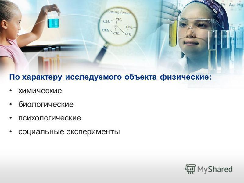 По характеру исследуемого объекта физические: химические биологические психологические социальные эксперименты