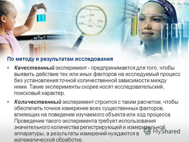 По методу и результатам исследования Качественный эксперимент - предпринимается для того, чтобы выявить действие тех или иных факторов на исследуемый процесс без установления точной количественной зависимости между ними. Такие эксперименты скорее нос