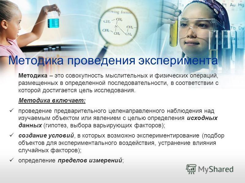 Методика проведения эксперимента Методика – это совокупность мыслительных и физических операций, размещенных в определенной последовательности, в соответствии с которой достигается цель исследования. Методика включает: проведение предварительного цел