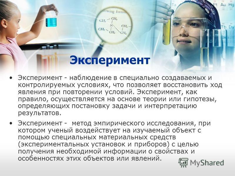 Эксперимент Эксперимент - наблюдение в специально создаваемых и контролируемых условиях, что позволяет восстановить ход явления при повторении условий. Эксперимент, как правило, осуществляется на основе теории или гипотезы, определяющих постановку за