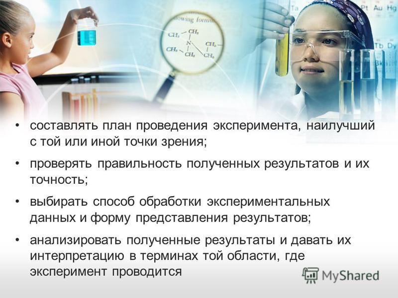 составлять план проведения эксперимента, наилучший с той или иной точки зрения; проверять правильность полученных результатов и их точность; выбирать способ обработки экспериментальных данных и форму представления результатов; анализировать полученны