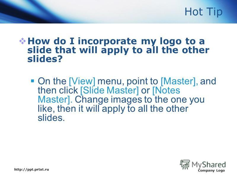 http://ppt.prtxt.ru Company Logo Hot Tip How do I incorporate my logo to a slide that will apply to all the other slides? On the [View] menu, point to [Master], and then click [Slide Master] or [Notes Master]. Change images to the one you like, then