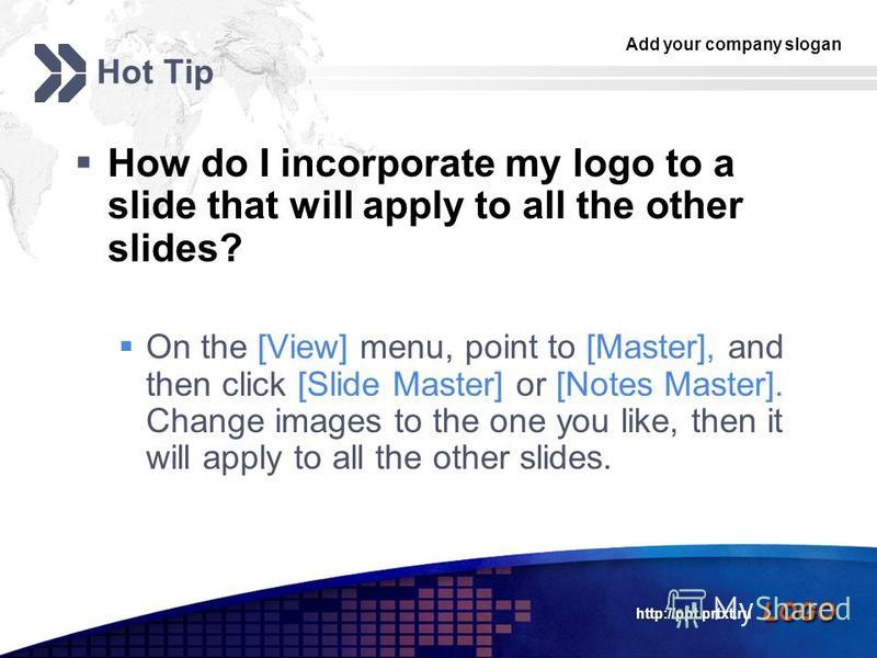 Add your company slogan LOGO http://ppt.prtxt.ru Hot Tip How do I incorporate my logo to a slide that will apply to all the other slides? On the [View] menu, point to [Master], and then click [Slide Master] or [Notes Master]. Change images to the one