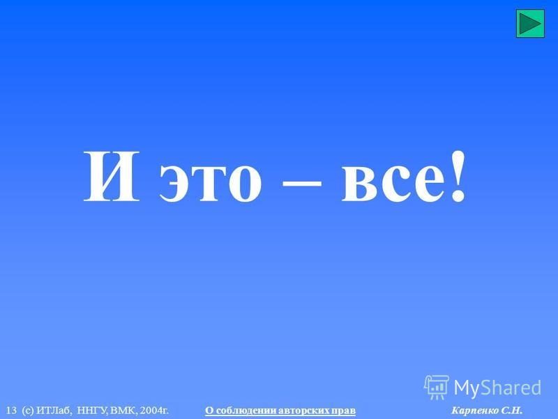 13 (с) ИТЛаб, ННГУ, ВМК, 2004 г. О соблюдении авторских прав Карпенко С.Н. И это – все!