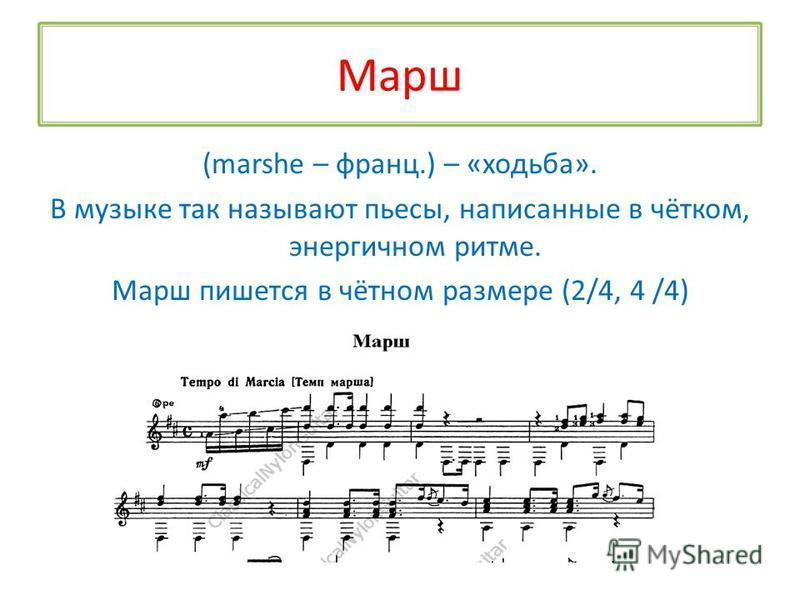 Марш (marshe – франц.) – «ходьба». В музыке так называют пьесы, написанные в чётком, энергичном ритме. Марш пишется в чётном размере (2/4, 4 /4)