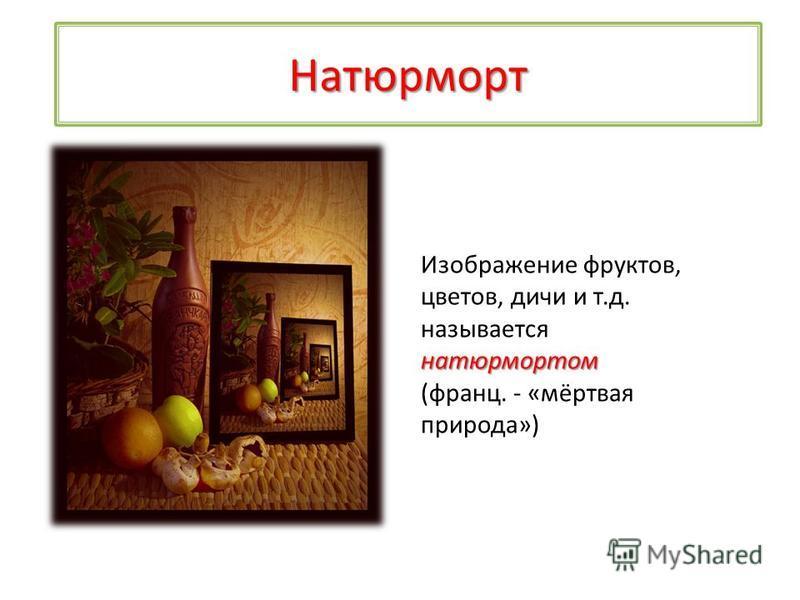 Натюрморт натюрмортом Изображение фруктов, цветов, дичи и т.д. называется натюрмортом (франц. - «мёртвая природа»)