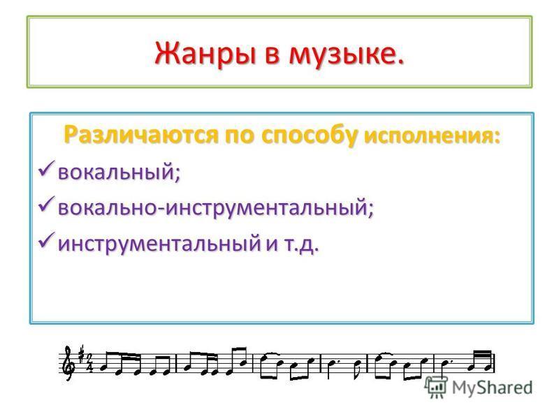 Жанры в музыке. Различаются по способу исполнения: вокальный; вокальный; вокально-инструментальный; вокально-инструментальный; инструментальный и т.д. инструментальный и т.д.