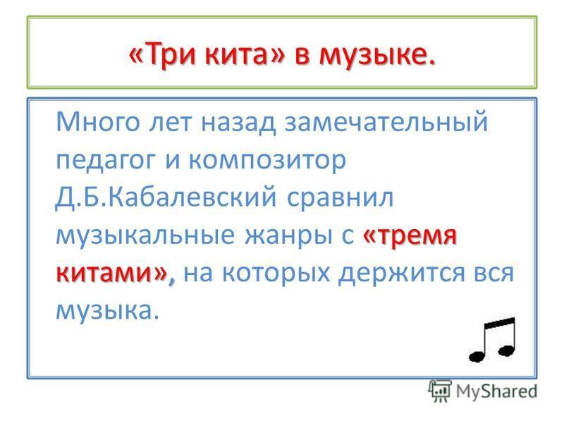 «Три кита» в музыке. «тремя китами», Много лет назад замечательный педагог и композитор Д.Б.Кабалевский сравнил музыкальные жанры с «тремя китами», на которых держится вся музыка.