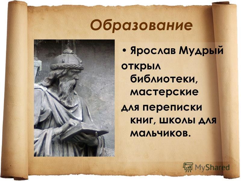 Образование Ярослав Мудрый открыл библиотеки, мастерские для переписки книг, школы для мальчиков.