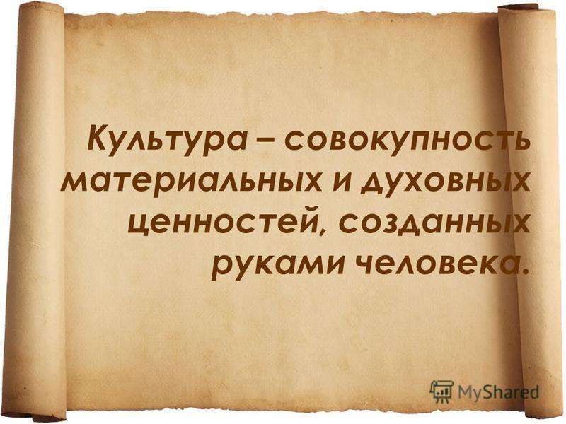 Культура – совокупность материальных и духовных ценностей, созданных руками человека.