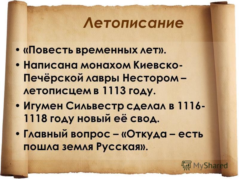 Летописание «Повесть временных лет». Написана монахом Киевско- Печёрской лавры Нестором – летописцем в 1113 году. Игумен Сильвестр сделал в 1116- 1118 году новый её свод. Главный вопрос – «Откуда – есть пошла земля Русская».