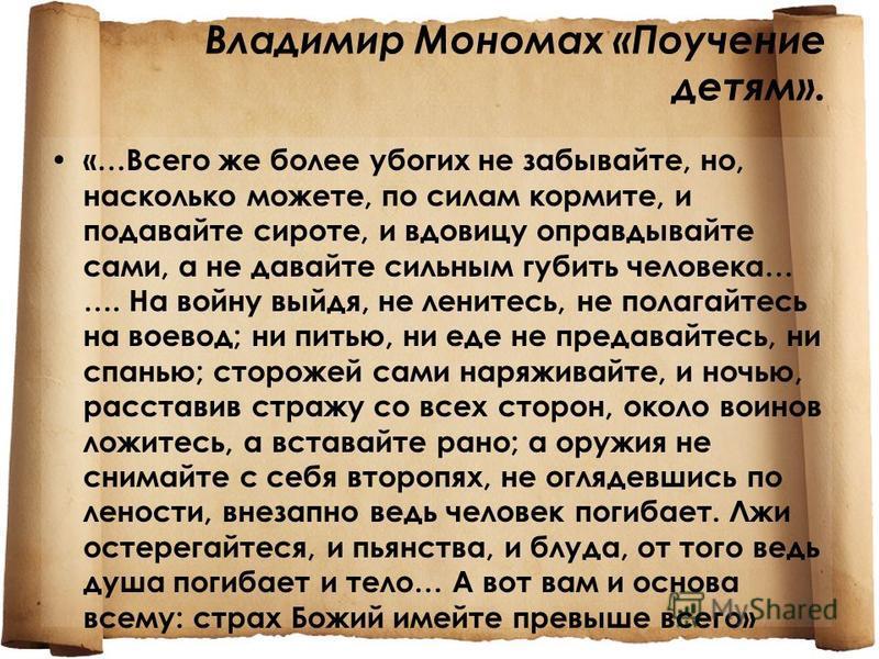 Владимир Мономах «Поучение детям». «…Всего же более убогих не забывайте, но, насколько можете, по силам кормите, и подавайте сироте, и вдовицу оправдывайте сами, а не давайте сильным губить человека… …. На войну выйдя, не ленитесь, не полагайтесь на