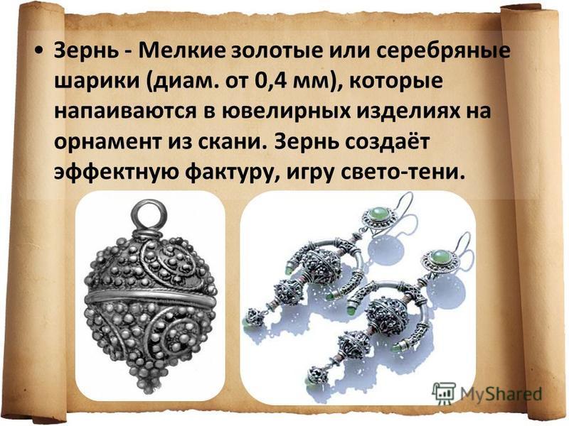 Зернь - Мелкие золотые или серебряные шарики (диам. от 0,4 мм), которые напаиваются в ювелирных изделиях на орнамент из скани. Зернь создаёт эффектную фактуру, игру свето-тени.