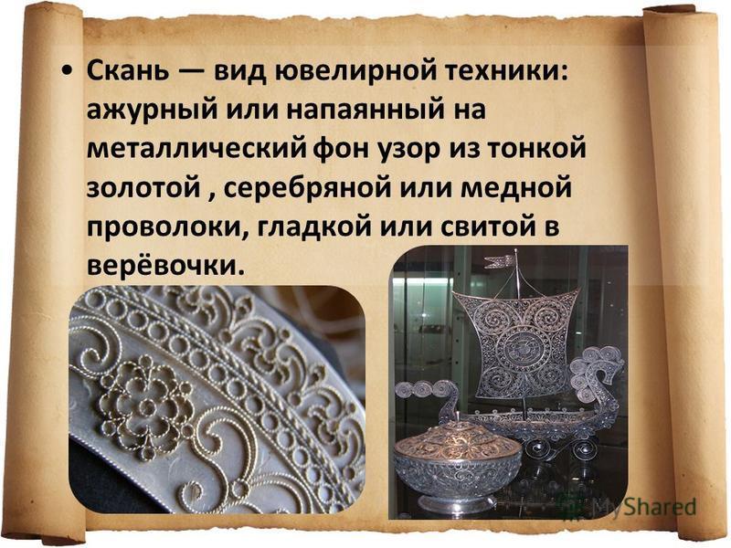 Скань вид ювелирной техники: ажурный или напаянный на металлический фон узор из тонкой золотой, серебряной или медной проволоки, гладкой или свитой в верёвочки.