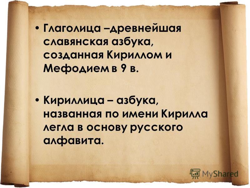 Глаголица –древнейшая славянская азбука, созданная Кириллом и Мефодием в 9 в. Кириллица – азбука, названная по имени Кирилла легла в основу русского алфавита.