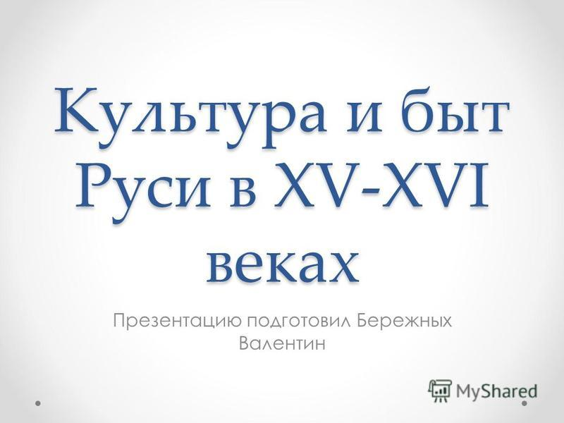 Культура и быт Руси в XV-XVI веках Презентацию подготовил Бережных Валентин