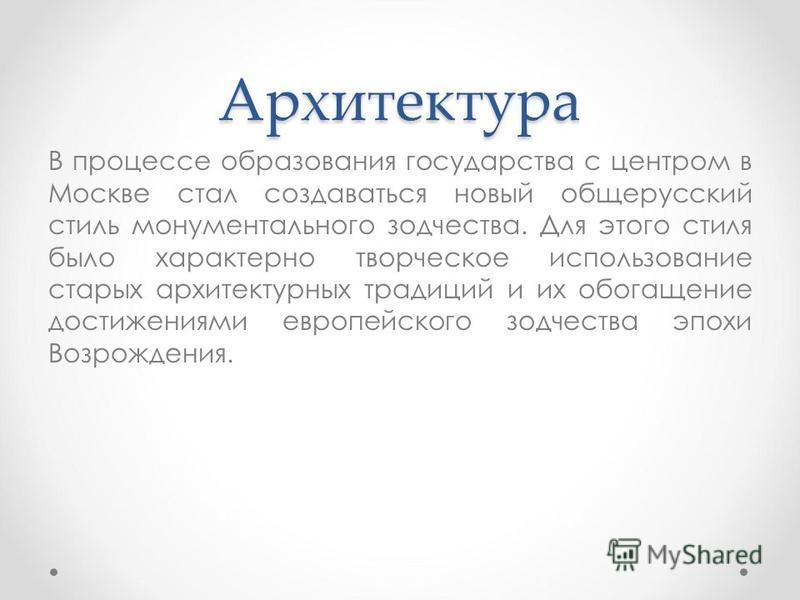 Архитектура В процессе образования государства с центром в Москве стал создаваться новый общерусский стиль монументального зодчества. Для этого стиля было характерно творческое использование старых архитектурных традиций и их обогащение достижениями