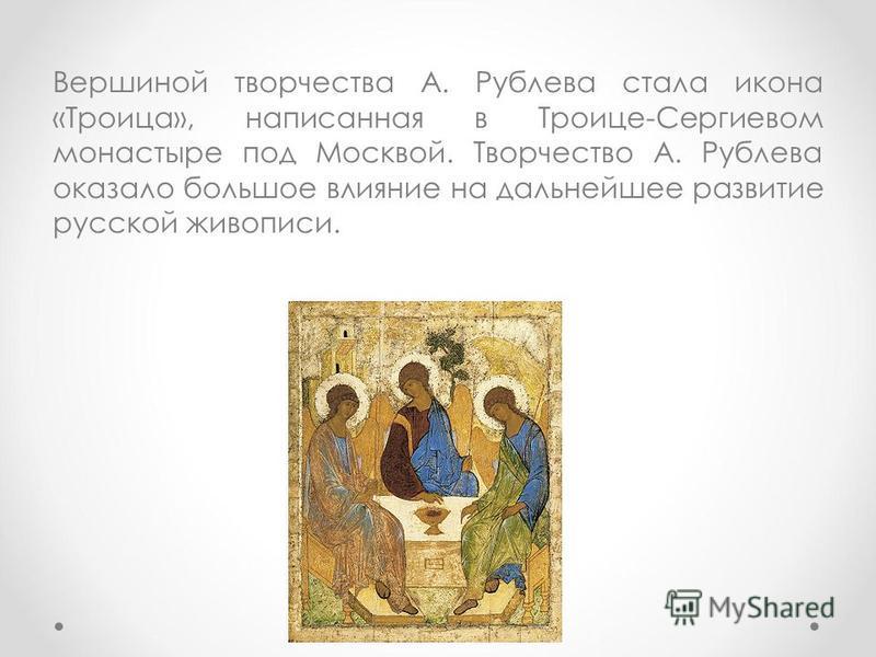 Вершиной творчества А. Рублева стала икона «Троица», написанная в Троице-Сергиевом монастыре под Москвой. Творчество А. Рублева оказало большое влияние на дальнейшее развитие русской живописи.