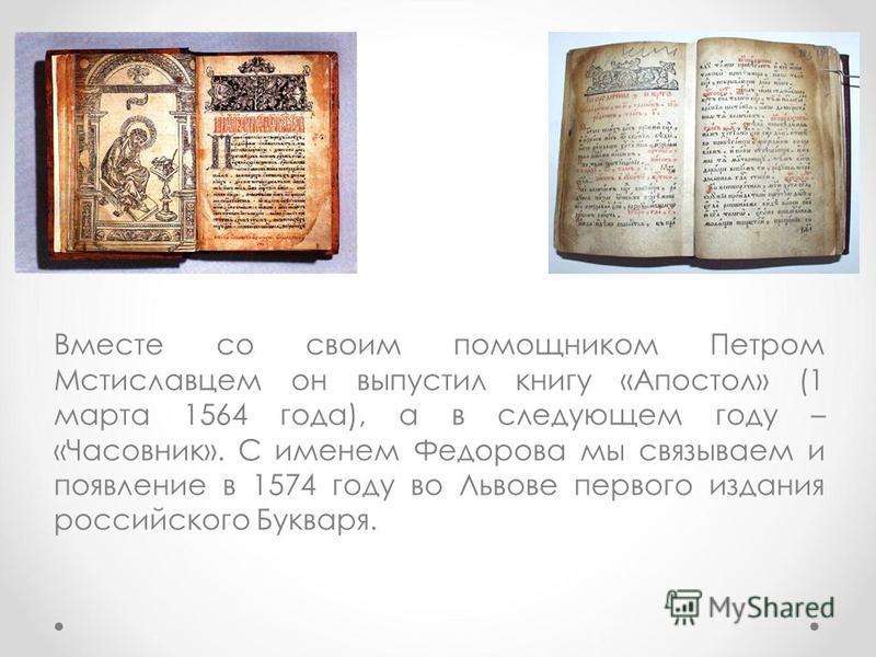 Вместе со своим помощником Петром Мстиславцем он выпустил книгу «Апостол» (1 марта 1564 года), а в следующем году – «Часовник». С именем Федорова мы связываем и появление в 1574 году во Львове первого издания российского Букваря.