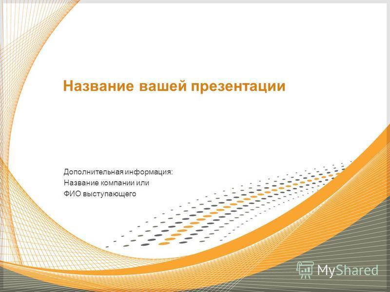 Дополнительная информация: Название компании или ФИО выступающего Название вашей презентации