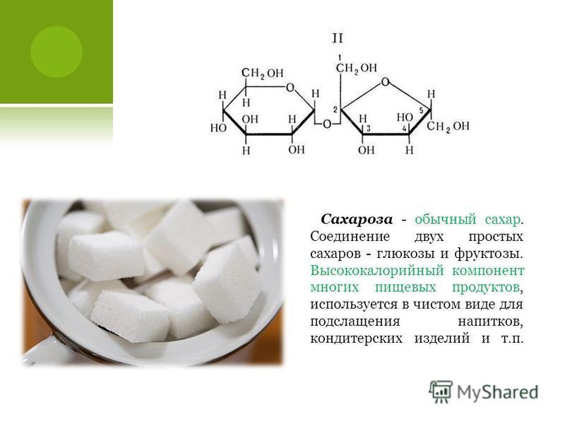 Сахароза - обычный сахар. Соединение двух простых сахаров - глюкозы и фруктозы. Высококалорийный компонент многих пищевых продуктов, используется в чистом виде для подслащения напитков, кондитерских изделий и т.п.