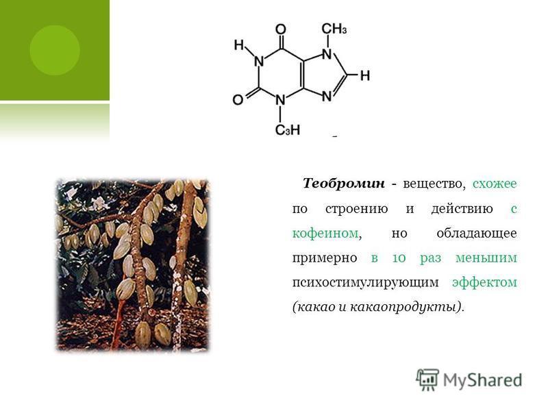 Теобромин - вещество, схожее по строению и действию с кофеином, но обладающее примерно в 10 раз меньшим психостимулирующим эффектом (какао и какао продукты).