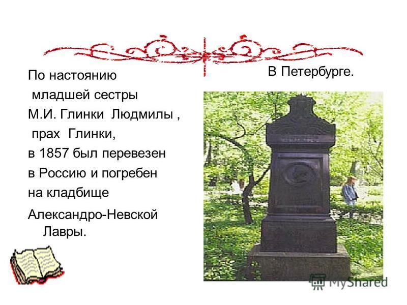 По настоянию младшей сестры М.И. Глинки Людмилы, прах Глинки, в 1857 был перевезен в Россию и погребен на кладбище Александро-Невской Лавры. В Петербурге.