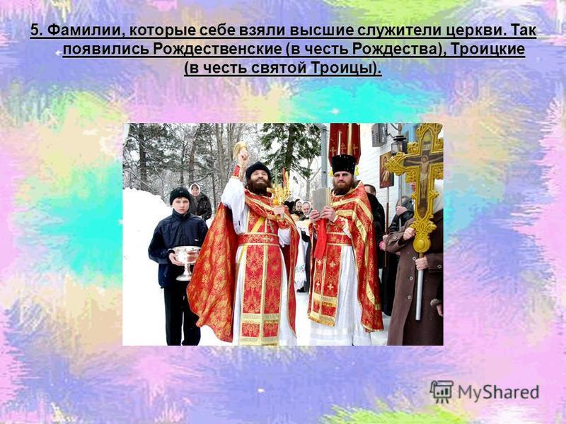 5. Фамилии, которые себе взяли высшие служители церкви. Так появились Рождественские (в честь Рождества), Троицкие (в честь святой Троицы).