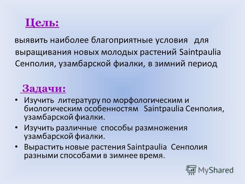Цель: выявить наиболее благоприятные условия для выращивания новых молодых растений Saintpaulia Сенполия, узамбарской фиалки, в зимний период Задачи: Изучить литературу по морфологическим и биологическим особенностям Saintpaulia Сенполия, узамбарской