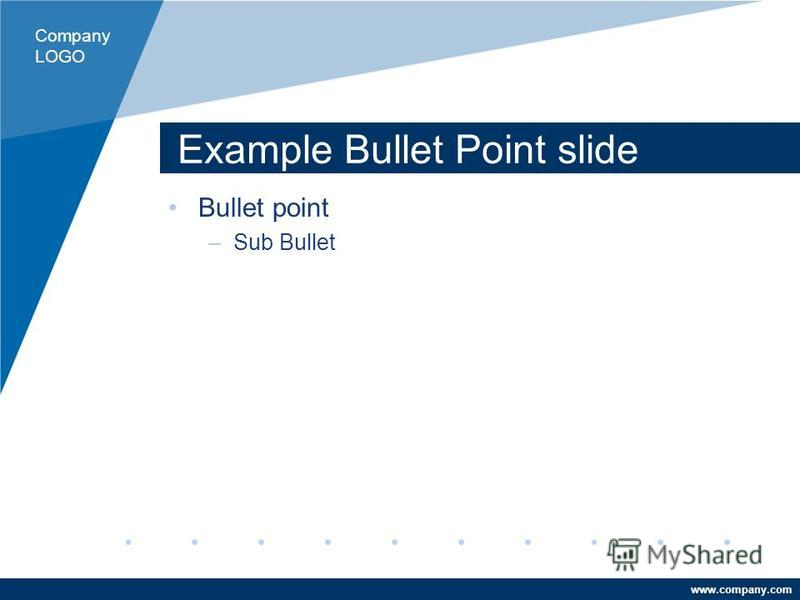www.company.com Example Bullet Point slide Bullet point –Sub Bullet Company LOGO
