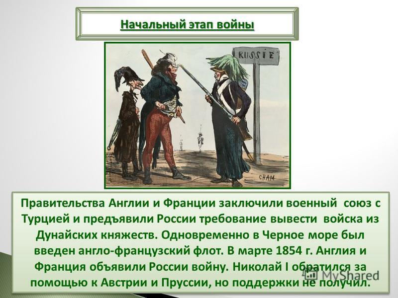 Правительства Англии и Франции заключили военный союз с Турцией и предъявили России требование вывести войска из Дунайских княжеств. Одновременно в Черное море был введен англо-французский флот. В марте 1854 г. Англия и Франция объявили России войну.