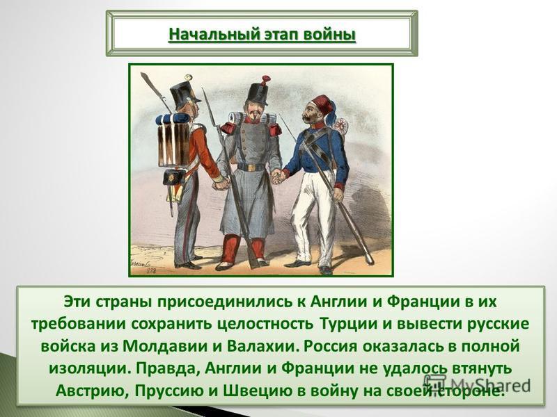 Эти страны присоединились к Англии и Франции в их требовании сохранить целостность Турции и вывести русские войска из Молдавии и Валахии. Россия оказалась в полной изоляции. Правда, Англии и Франции не удалось втянуть Австрию, Пруссию и Швецию в войн